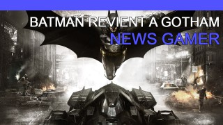 Batman revient à Gotham ! - News Gamer #189