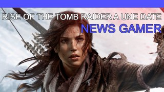 Rise of the Tomb Raider a une date ! - News Gamer #193