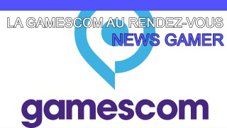La Gamescom est au rendez-vous ! - News Gamer #195